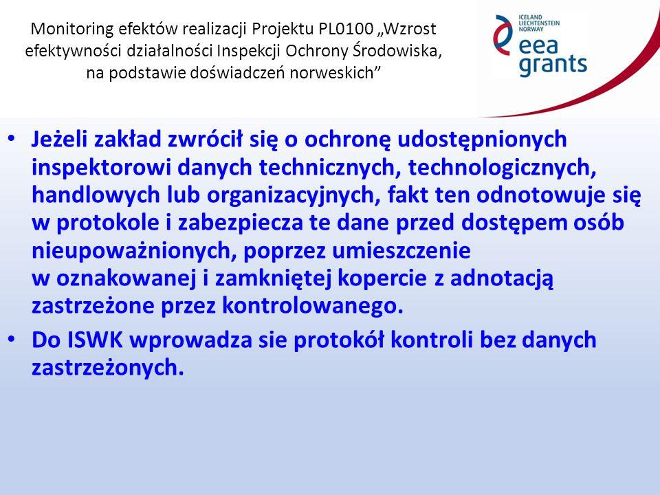 """Monitoring efektów realizacji Projektu PL0100 """"Wzrost efektywności działalności Inspekcji Ochrony Środowiska, na podstawie doświadczeń norweskich Jeżeli zakład zwrócił się o ochronę udostępnionych inspektorowi danych technicznych, technologicznych, handlowych lub organizacyjnych, fakt ten odnotowuje się w protokole i zabezpiecza te dane przed dostępem osób nieupoważnionych, poprzez umieszczenie w oznakowanej i zamkniętej kopercie z adnotacją zastrzeżone przez kontrolowanego."""