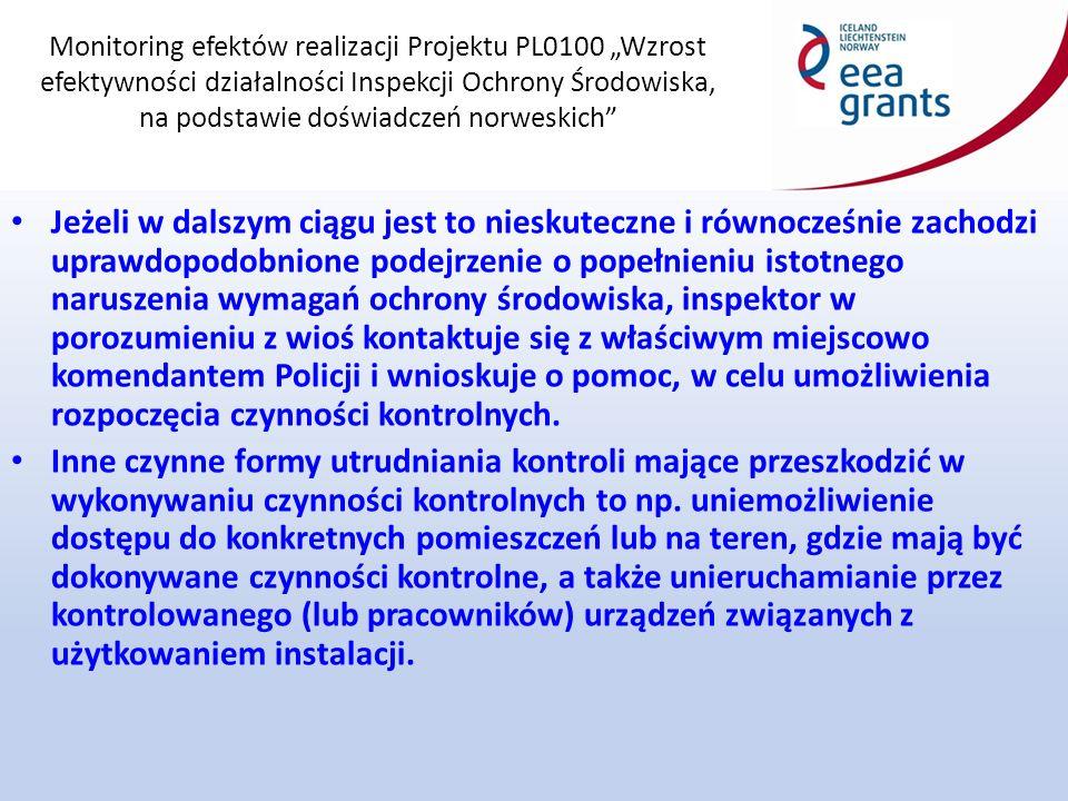"""Monitoring efektów realizacji Projektu PL0100 """"Wzrost efektywności działalności Inspekcji Ochrony Środowiska, na podstawie doświadczeń norweskich Jeżeli w dalszym ciągu jest to nieskuteczne i równocześnie zachodzi uprawdopodobnione podejrzenie o popełnieniu istotnego naruszenia wymagań ochrony środowiska, inspektor w porozumieniu z wioś kontaktuje się z właściwym miejscowo komendantem Policji i wnioskuje o pomoc, w celu umożliwienia rozpoczęcia czynności kontrolnych."""