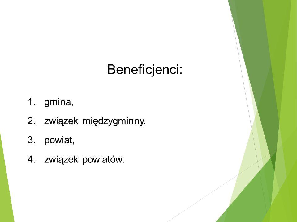 Beneficjenci: 1.gmina, 2.związek międzygminny, 3.powiat, 4.związek powiatów.