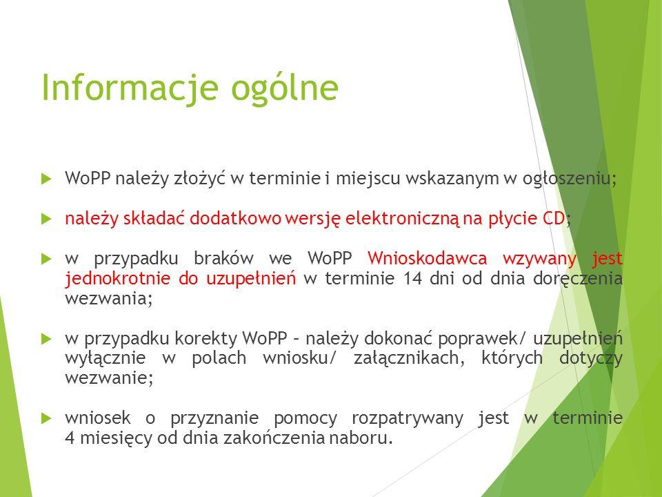Informacje ogólne  WoPP należy złożyć w terminie i miejscu wskazanym w ogłoszeniu;  należy składać dodatkowo wersję elektroniczną na płycie CD;  w przypadku braków we WoPP Wnioskodawca wzywany jest jednokrotnie do uzupełnień w terminie 14 dni od dnia doręczenia wezwania;  w przypadku korekty WoPP – należy dokonać poprawek/ uzupełnień wyłącznie w polach wniosku/ załącznikach, których dotyczy wezwanie;  wniosek o przyznanie pomocy rozpatrywany jest w terminie 4 miesięcy od dnia zakończenia naboru.