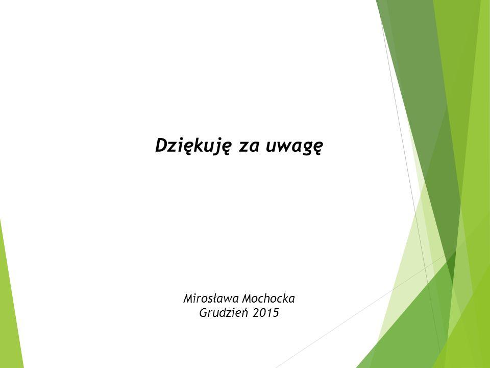 Dziękuję za uwagę Mirosława Mochocka Grudzień 2015