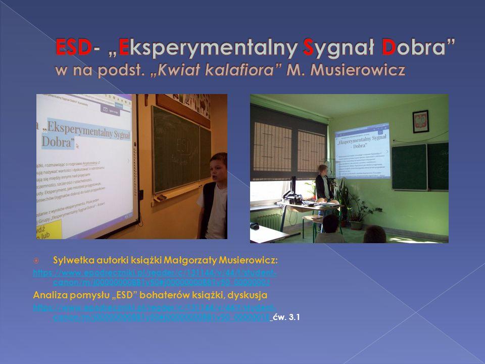 """ Sylwetka autorki książki Małgorzaty Musierowicz: https://www.epodreczniki.pl/reader/c/131144/v/44/t/student- canon/m/j00000000BB1v50#j00000000BB1v50_0000000J Analiza pomysłu """"ESD bohaterów książki, dyskusja https://www.epodreczniki.pl/reader/c/131144/v/44/t/student- canon/m/j00000000BB1v50#j00000000BB1v50_0000001Ehttps://www.epodreczniki.pl/reader/c/131144/v/44/t/student- canon/m/j00000000BB1v50#j00000000BB1v50_0000001E ćw."""