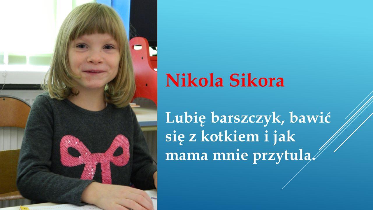 Nikola Sikora Lubię barszczyk, bawić się z kotkiem i jak mama mnie przytula.
