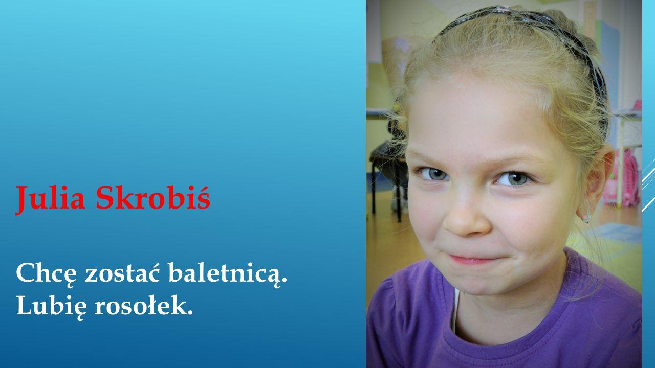 Julia Skrobiś Chcę zostać baletnicą. Lubię rosołek.