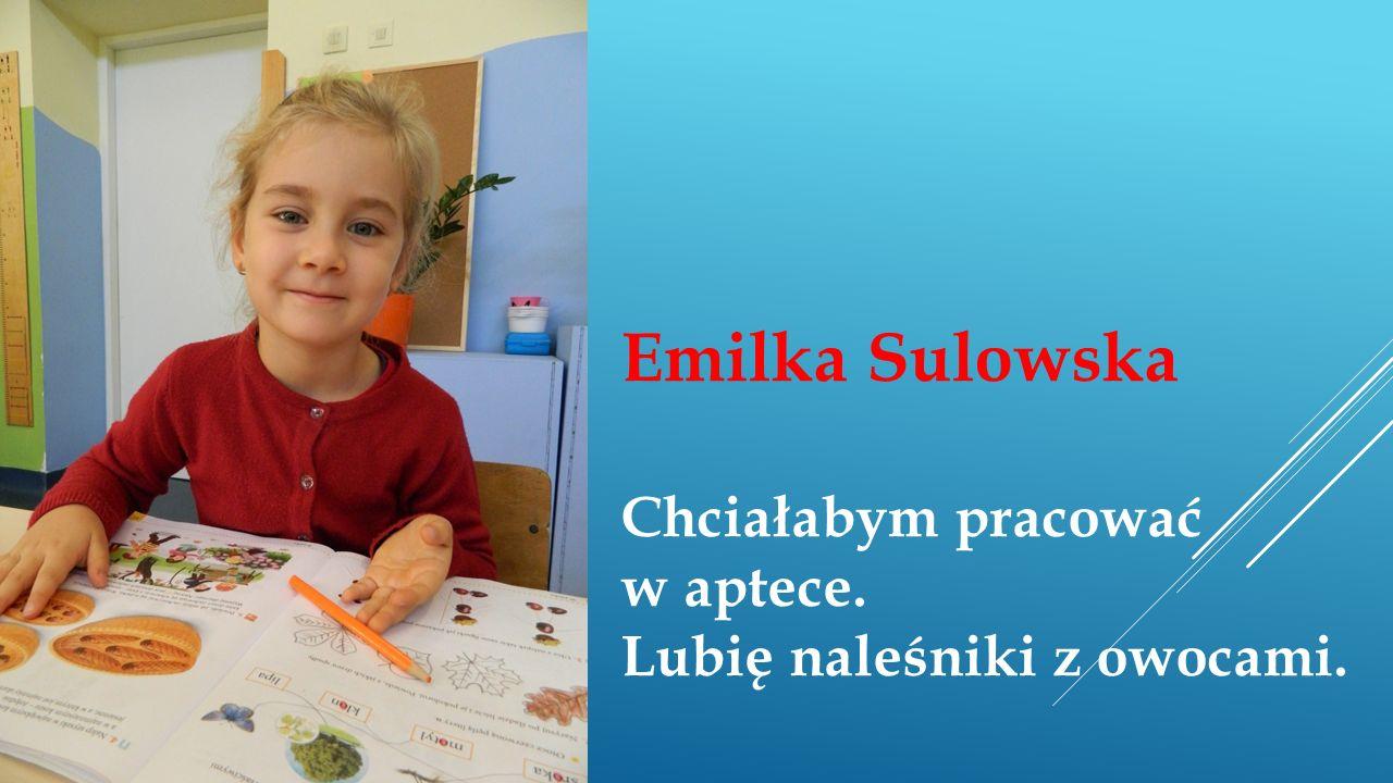 Emilka Sulowska Chciałabym pracować w aptece. Lubię naleśniki z owocami.