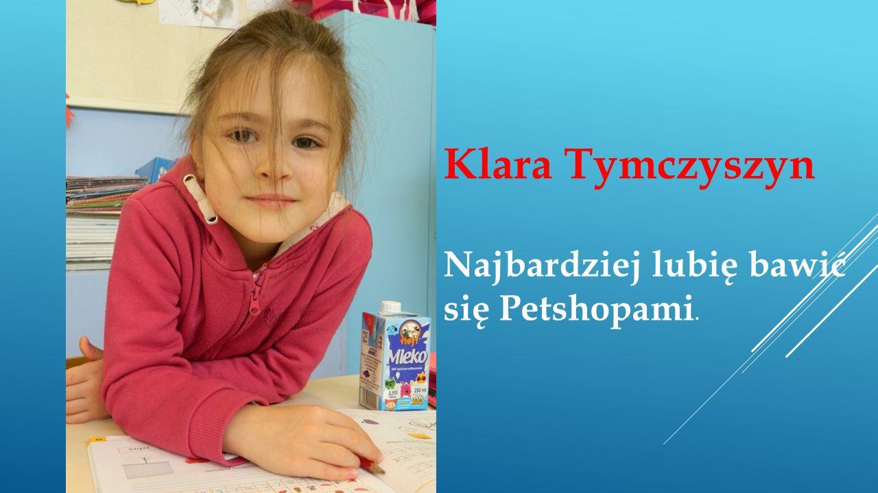 Klara Tymczyszyn Najbardziej lubię bawić się Petshopami.