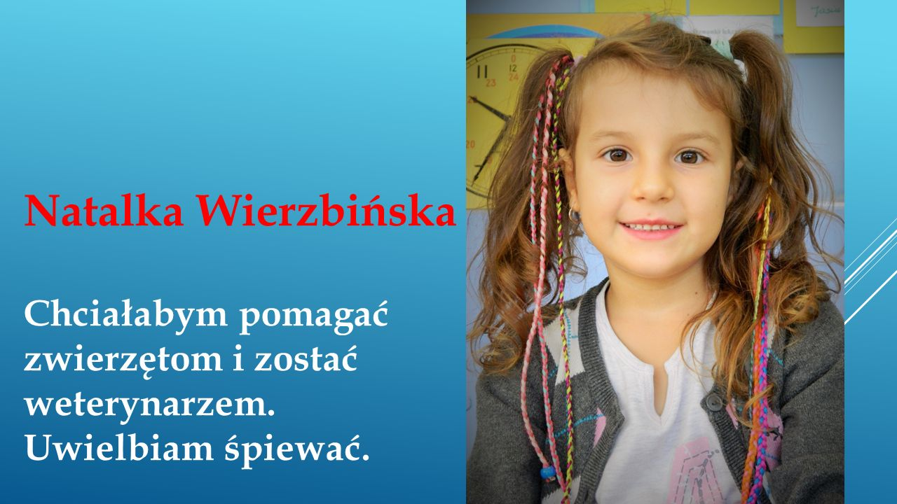 Natalka Wierzbińska Chciałabym pomagać zwierzętom i zostać weterynarzem. Uwielbiam śpiewać.