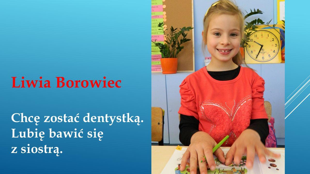 Liwia Borowiec Chcę zostać dentystką. Lubię bawić się z siostrą.