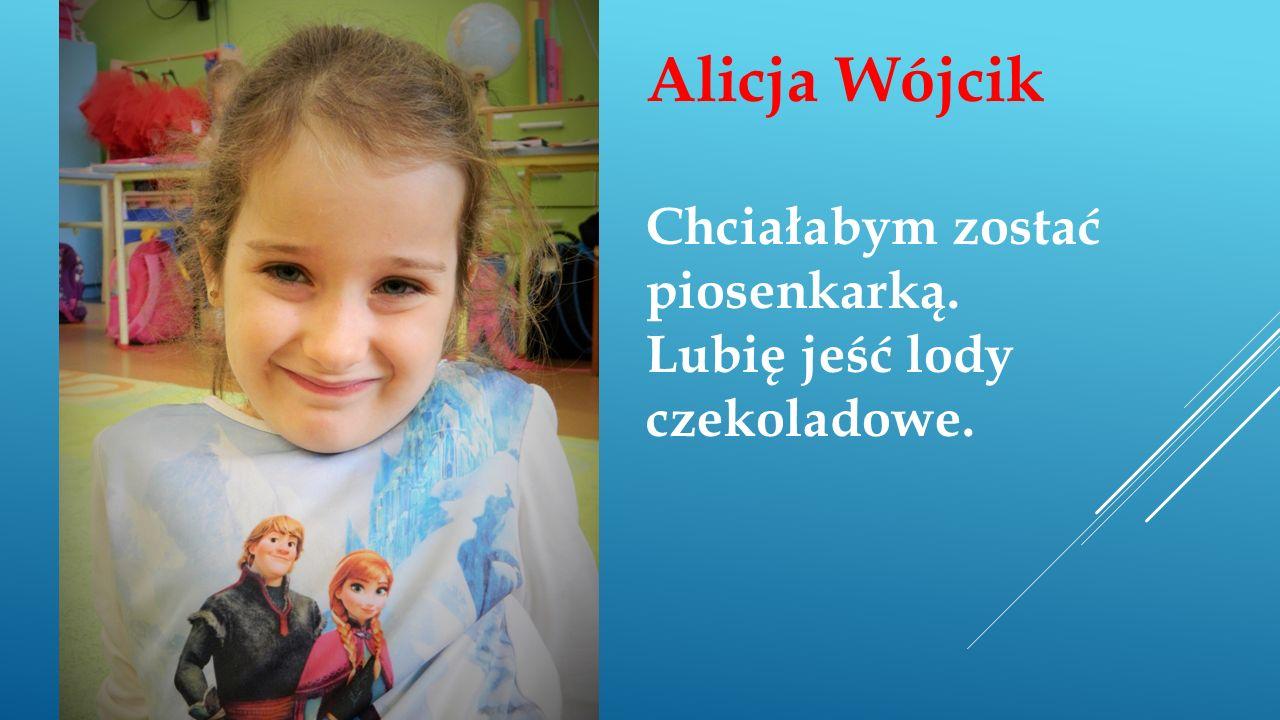 Alicja Wójcik Chciałabym zostać piosenkarką. Lubię jeść lody czekoladowe.