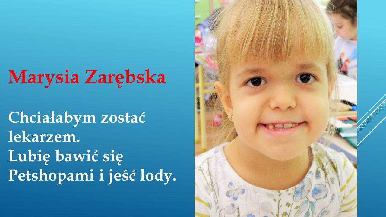 Marysia Zarębska Chciałabym zostać lekarzem. Lubię bawić się Petshopami i jeść lody.