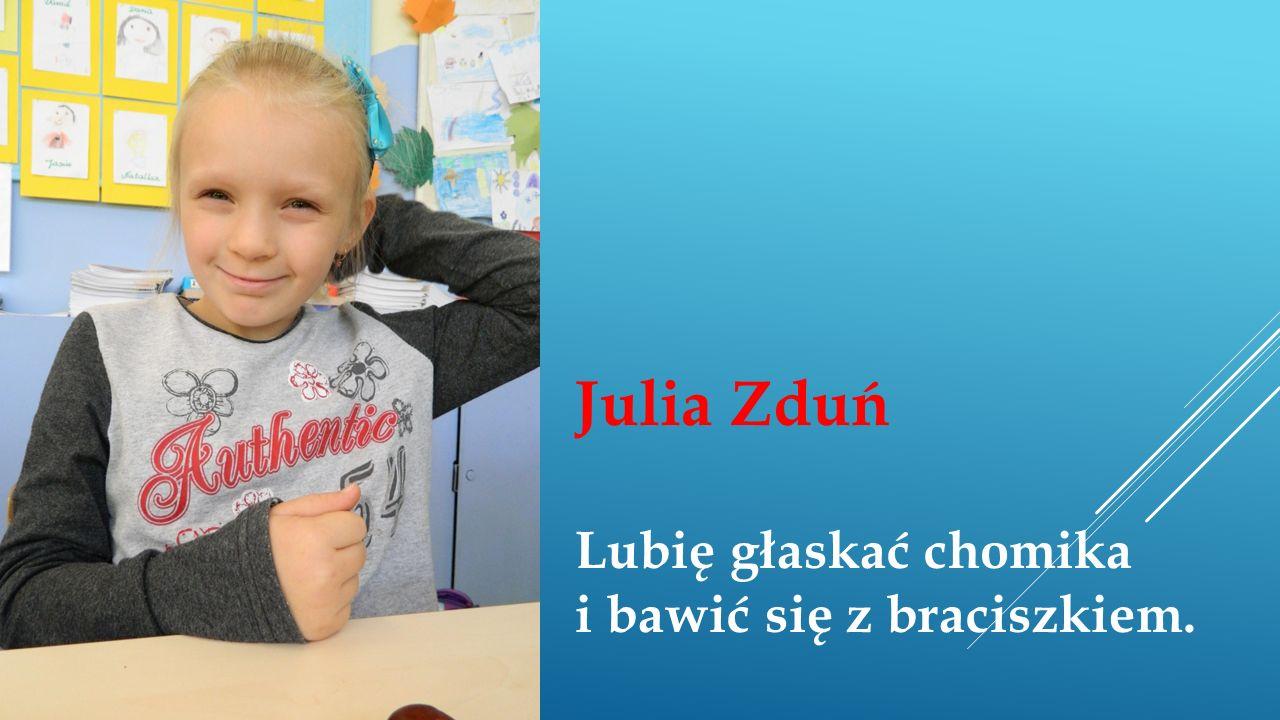 Julia Zduń Lubię głaskać chomika i bawić się z braciszkiem.
