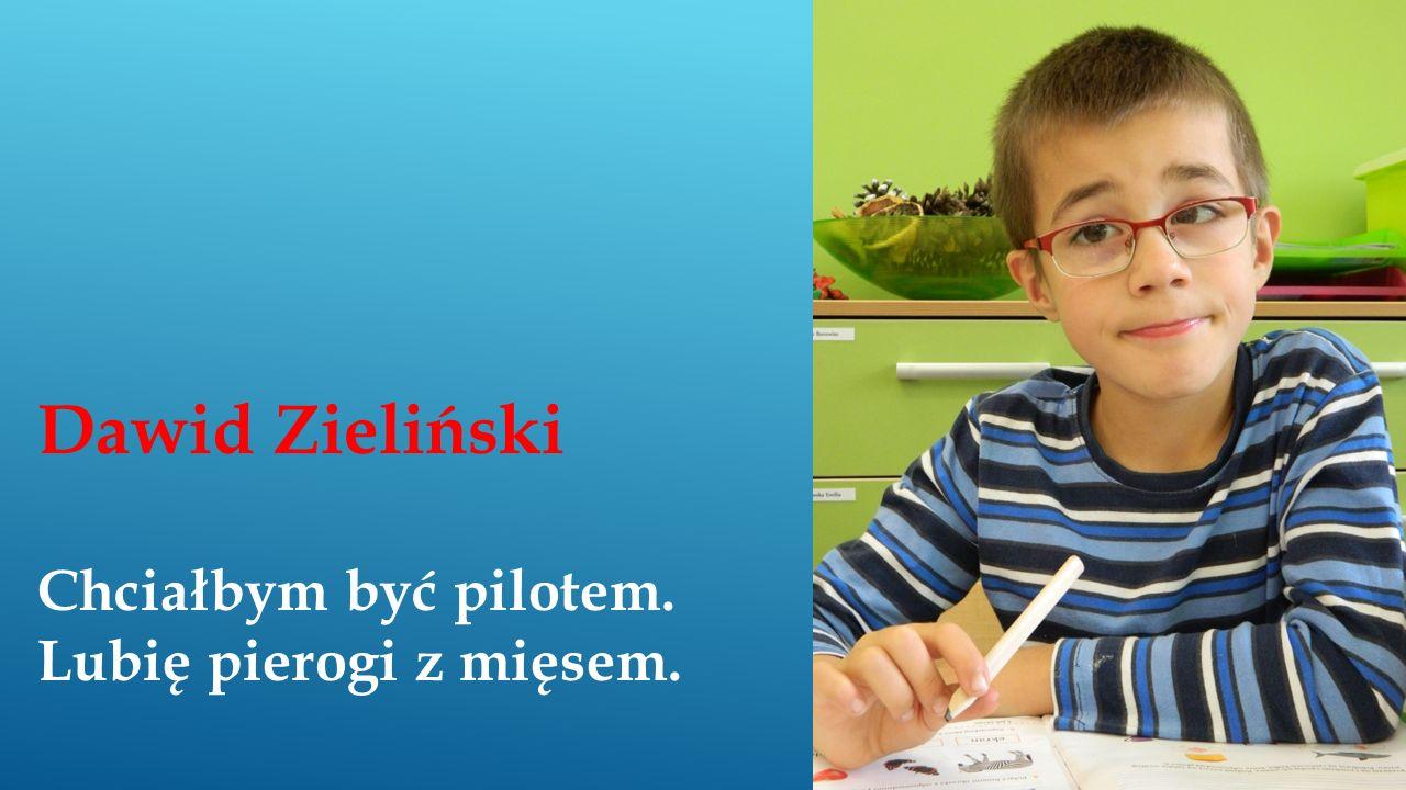Dawid Zieliński Chciałbym być pilotem. Lubię pierogi z mięsem.