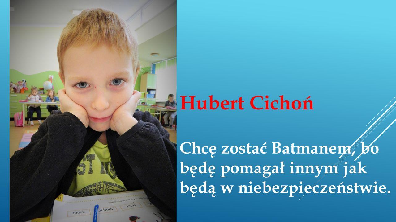 Hubert Cichoń Chcę zostać Batmanem, bo będę pomagał innym jak będą w niebezpieczeństwie.