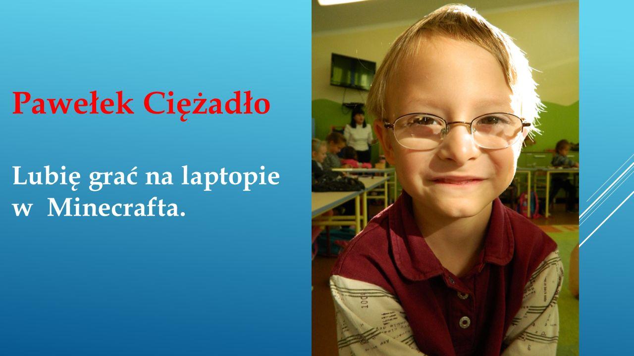 Pawełek Ciężadło Lubię grać na laptopie w Minecrafta.