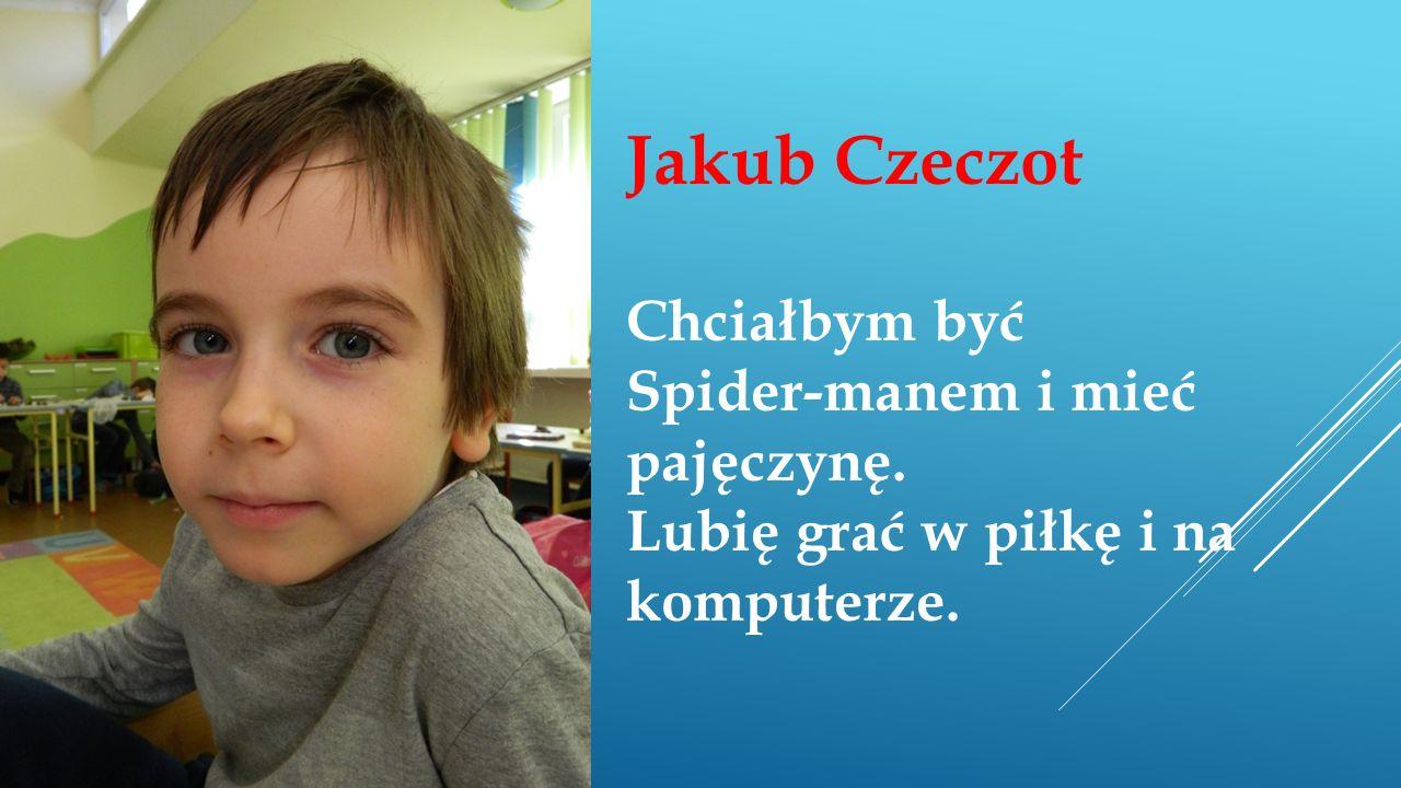 Jakub Czeczot Chciałbym być Spider-manem i mieć pajęczynę. Lubię grać w piłkę i na komputerze.