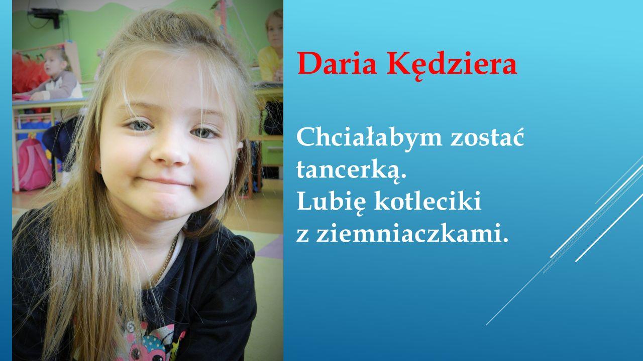 Daria Kędziera Chciałabym zostać tancerką. Lubię kotleciki z ziemniaczkami.