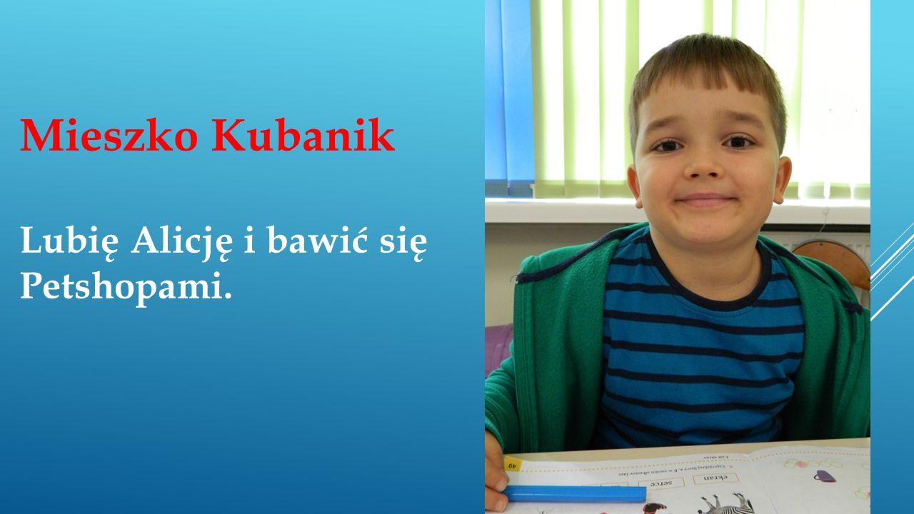 Mieszko Kubanik Lubię Alicję i bawić się Petshopami.