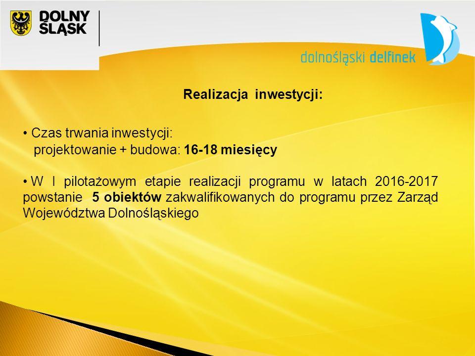 Realizacja inwestycji: Czas trwania inwestycji: projektowanie + budowa: 16-18 miesięcy W I pilotażowym etapie realizacji programu w latach 2016-2017 powstanie 5 obiektów zakwalifikowanych do programu przez Zarząd Województwa Dolnośląskiego