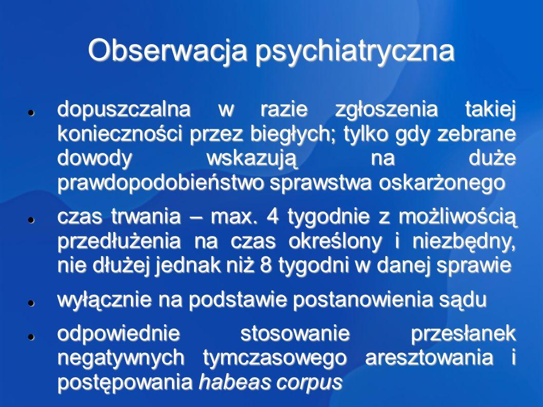 Obserwacja psychiatryczna dopuszczalna w razie zgłoszenia takiej konieczności przez biegłych; tylko gdy zebrane dowody wskazują na duże prawdopodobieństwo sprawstwa oskarżonego dopuszczalna w razie zgłoszenia takiej konieczności przez biegłych; tylko gdy zebrane dowody wskazują na duże prawdopodobieństwo sprawstwa oskarżonego czas trwania – max.