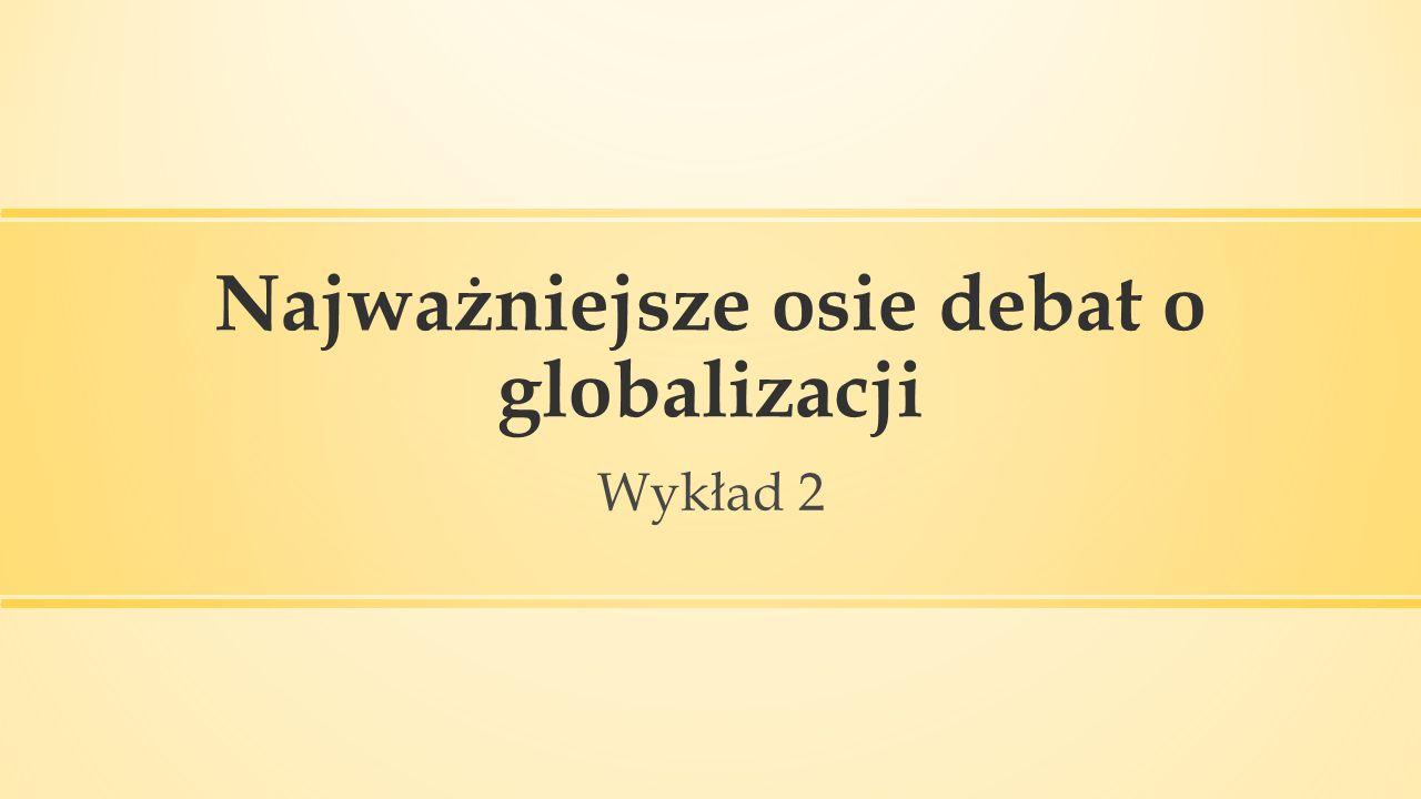 Najważniejsze osie debat o globalizacji Wykład 2
