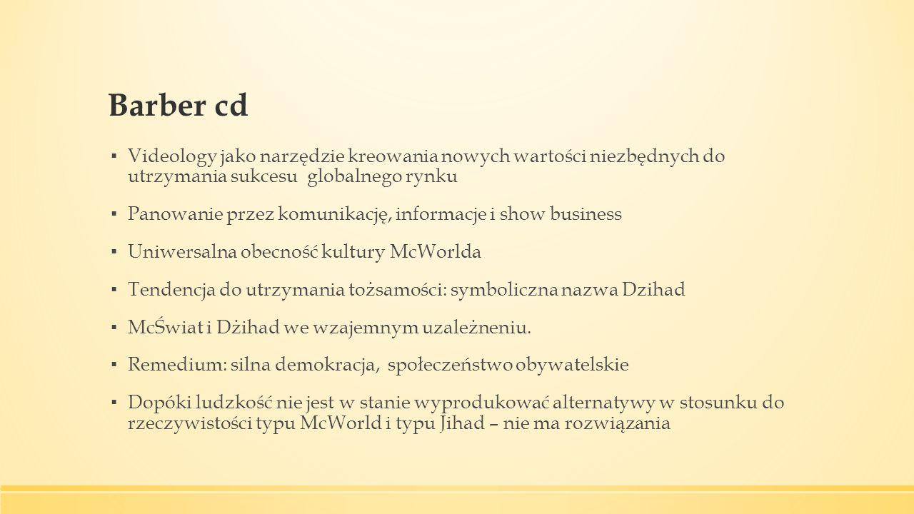Barber cd ▪ Videology jako narzędzie kreowania nowych wartości niezbędnych do utrzymania sukcesu globalnego rynku ▪ Panowanie przez komunikację, informacje i show business ▪ Uniwersalna obecność kultury McWorlda ▪ Tendencja do utrzymania tożsamości: symboliczna nazwa Dzihad ▪ McŚwiat i Dżihad we wzajemnym uzależneniu.