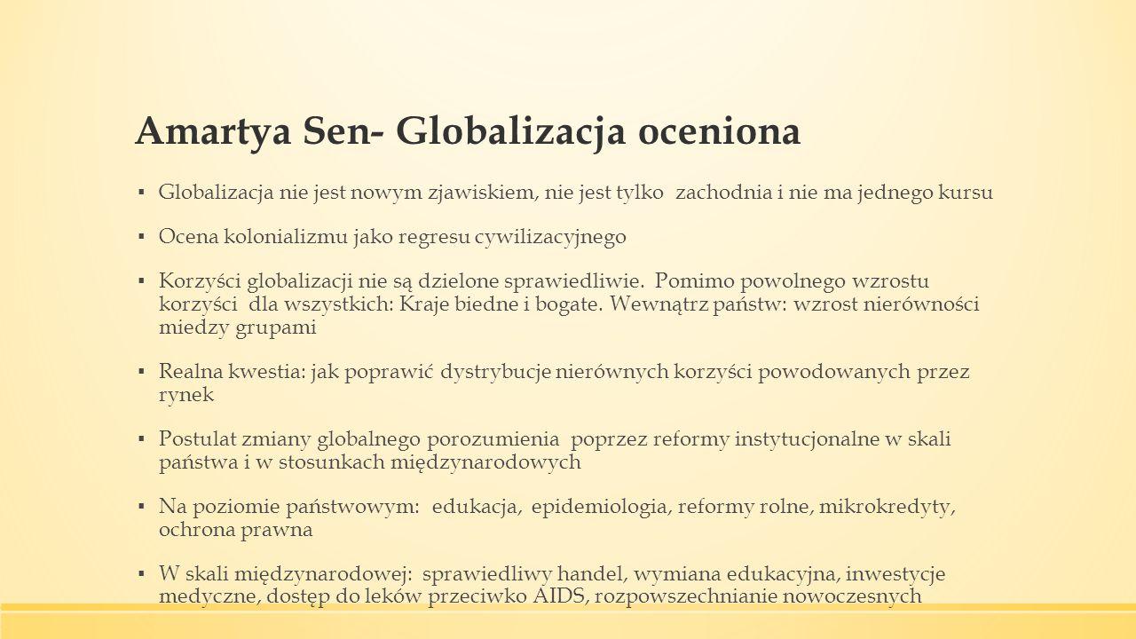Amartya Sen- Globalizacja oceniona ▪ Globalizacja nie jest nowym zjawiskiem, nie jest tylko zachodnia i nie ma jednego kursu ▪ Ocena kolonializmu jako regresu cywilizacyjnego ▪ Korzyści globalizacji nie są dzielone sprawiedliwie.