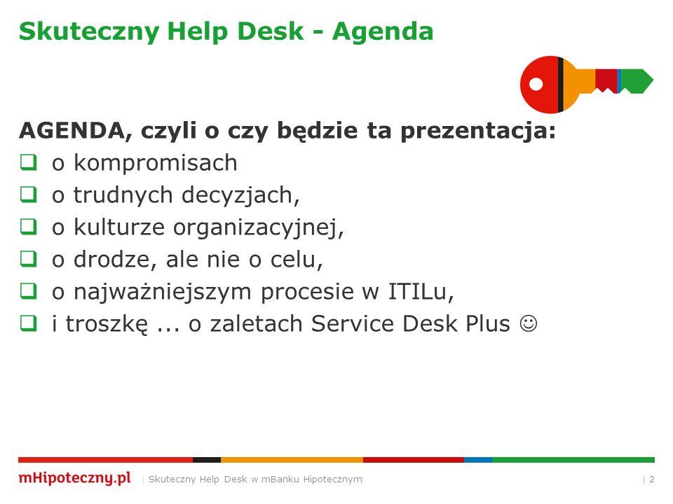 Skuteczny Help Desk - Agenda AGENDA, czyli o czy będzie ta prezentacja:  o kompromisach  o trudnych decyzjach,  o kulturze organizacyjnej,  o drodze, ale nie o celu,  o najważniejszym procesie w ITILu,  i troszkę...