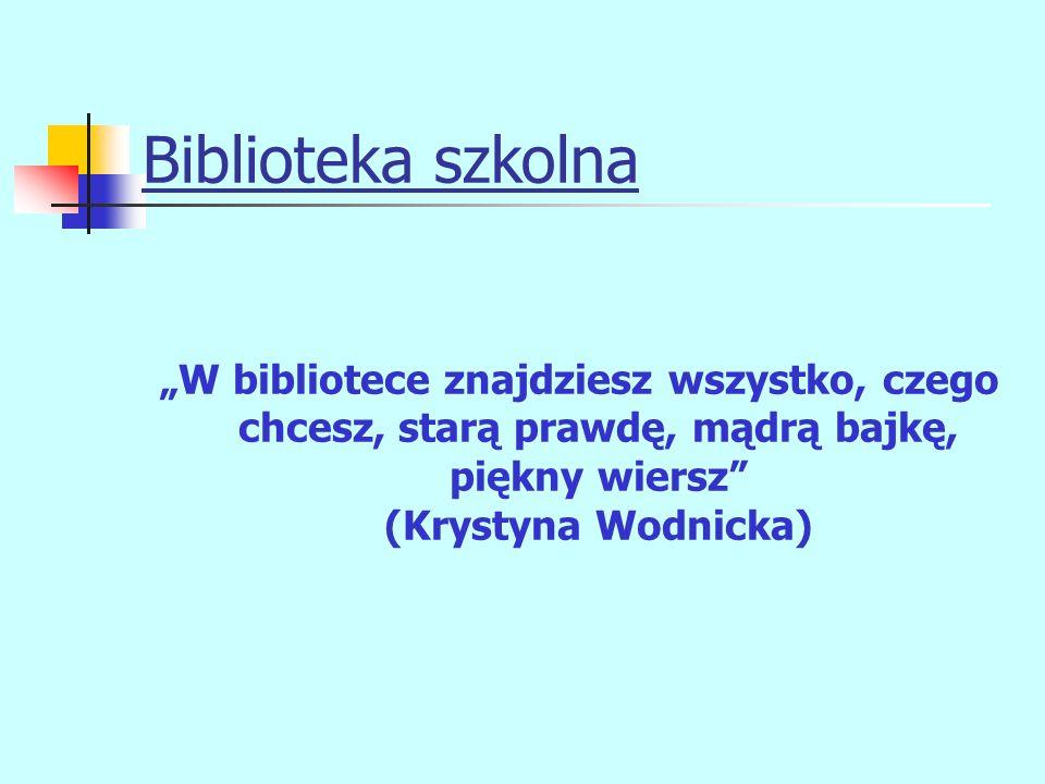 """Biblioteka szkolna """"W bibliotece znajdziesz wszystko, czego chcesz, starą prawdę, mądrą bajkę, piękny wiersz"""" (Krystyna Wodnicka)"""