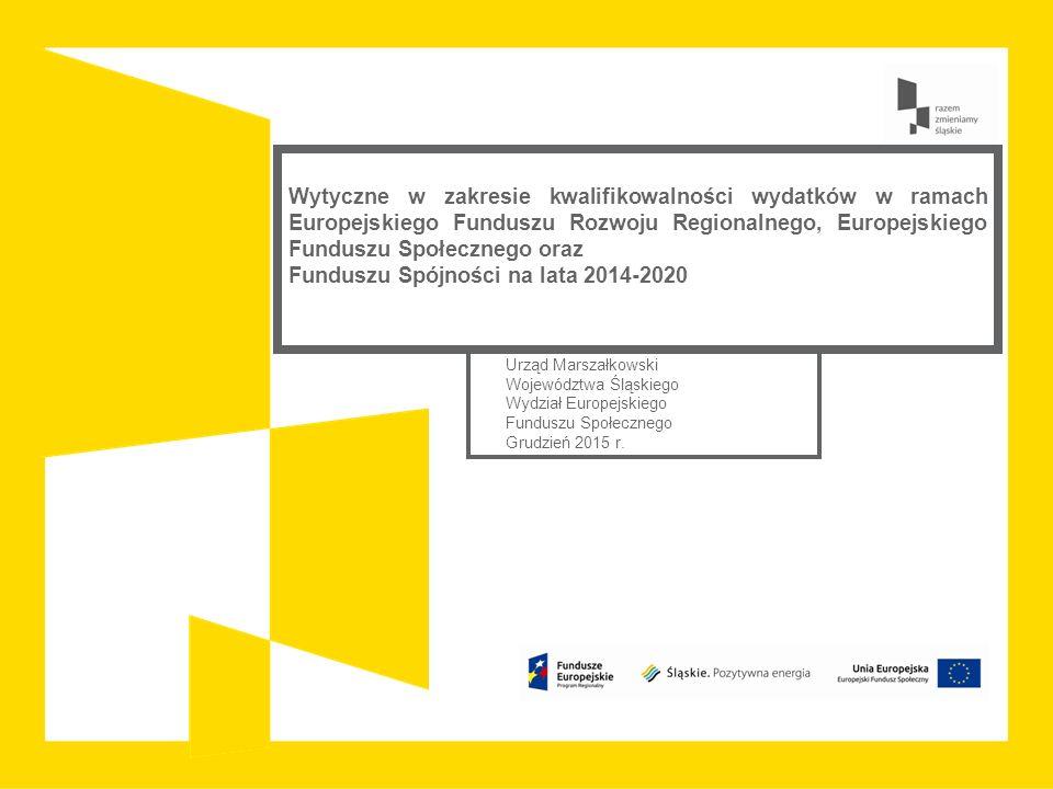 Wytyczne w zakresie kwalifikowalności wydatków w ramach Europejskiego Funduszu Rozwoju Regionalnego, Europejskiego Funduszu Społecznego oraz Funduszu Spójności na lata 2014-2020 Urząd Marszałkowski Województwa Śląskiego Wydział Europejskiego Funduszu Społecznego Grudzień 2015 r.