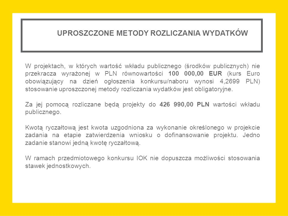 UPROSZCZONE METODY ROZLICZANIA WYDATKÓW W projektach, w których wartość wkładu publicznego (środków publicznych) nie przekracza wyrażonej w PLN równowartości 100 000,00 EUR (kurs Euro obowiązujący na dzień ogłoszenia konkursu/naboru wynosi 4,2699 PLN) stosowanie uproszczonej metody rozliczania wydatków jest obligatoryjne.