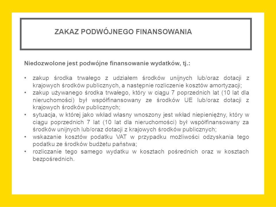 ZAKAZ PODWÓJNEGO FINANSOWANIA Niedozwolone jest podwójne finansowanie wydatków, tj.: zakup środka trwałego z udziałem środków unijnych lub/oraz dotacji z krajowych środków publicznych, a następnie rozliczenie kosztów amortyzacji; zakup używanego środka trwałego, który w ciągu 7 poprzednich lat (10 lat dla nieruchomości) był współfinansowany ze środków UE lub/oraz dotacji z krajowych środków publicznych; sytuacja, w której jako wkład własny wnoszony jest wkład niepieniężny, który w ciągu poprzednich 7 lat (10 lat dla nieruchomości) był współfinansowany za środków unijnych lub/oraz dotacji z krajowych środków publicznych; wskazanie kosztów podatku VAT w przypadku możliwości odzyskania tego podatku ze środków budżetu państwa; rozliczanie tego samego wydatku w kosztach pośrednich oraz w kosztach bezpośrednich.
