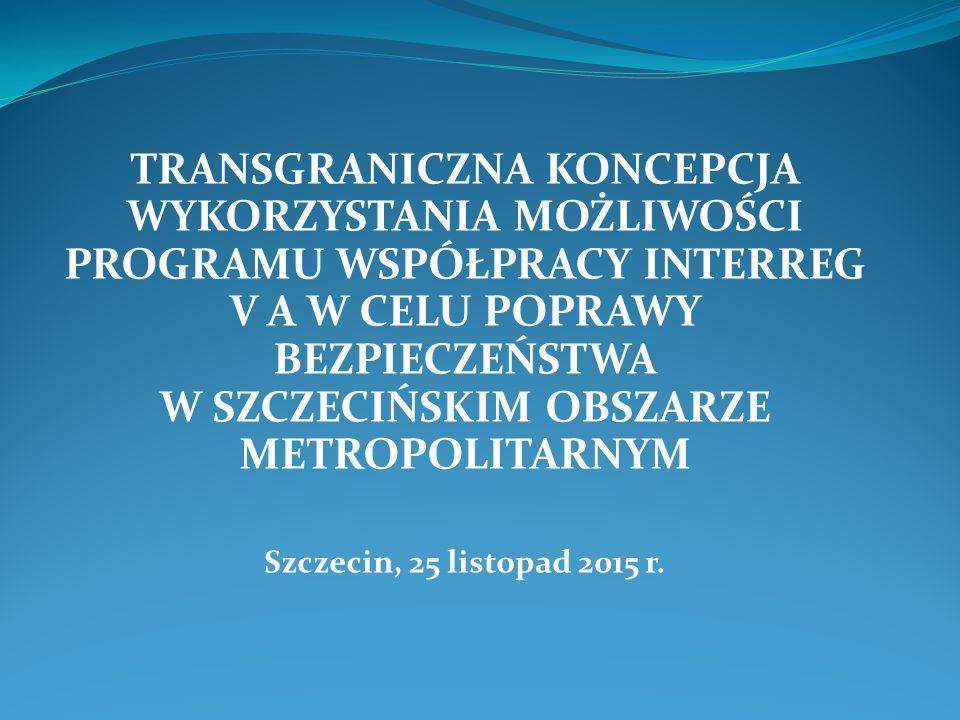 TRANSGRANICZNA KONCEPCJA WYKORZYSTANIA MOŻLIWOŚCI PROGRAMU WSPÓŁPRACY INTERREG V A W CELU POPRAWY BEZPIECZEŃSTWA W SZCZECIŃSKIM OBSZARZE METROPOLITARNYM Szczecin, 25 listopad 2015 r.