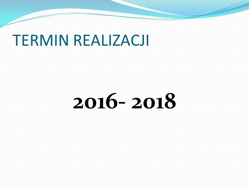 TERMIN REALIZACJI 2016- 2018