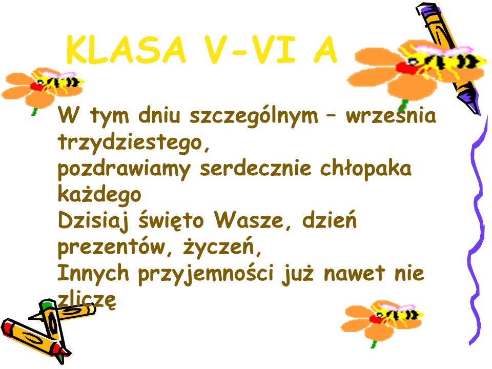 KLASA V-VI A W tym dniu szczególnym – września trzydziestego, pozdrawiamy serdecznie chłopaka każdego Dzisiaj święto Wasze, dzień prezentów, życzeń, I