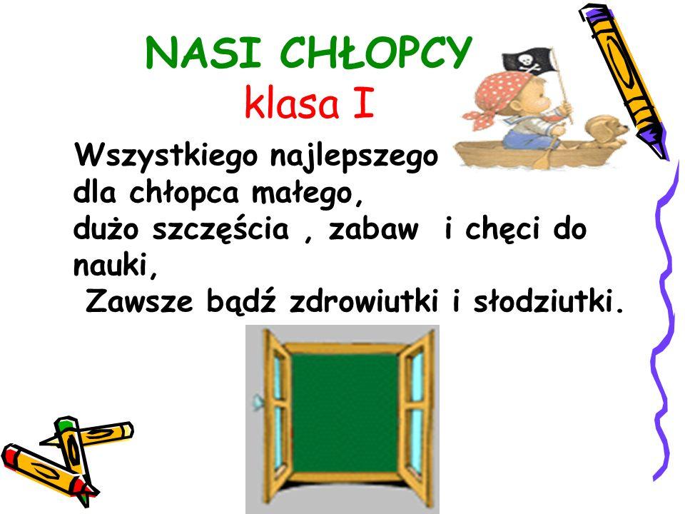 NASI CHŁOPCY klasa I Wszystkiego najlepszego dla chłopca małego, dużo szczęścia, zabaw i chęci do nauki, Zawsze bądź zdrowiutki i słodziutki.