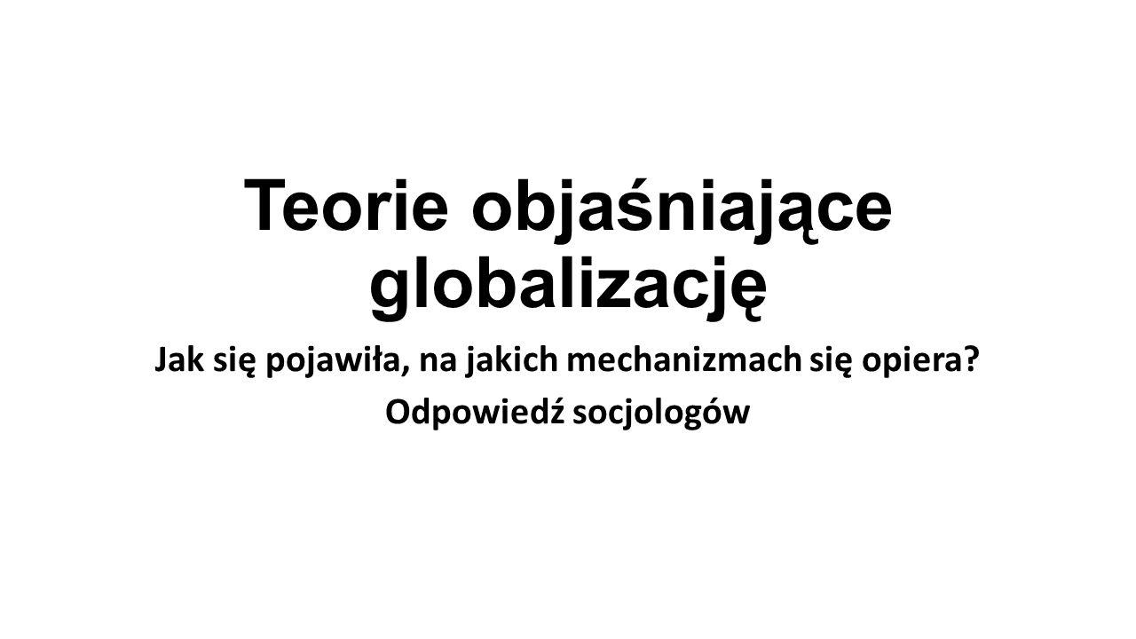Teorie objaśniające globalizację Jak się pojawiła, na jakich mechanizmach się opiera? Odpowiedź socjologów
