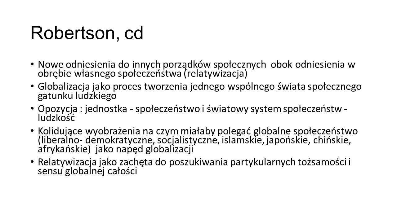 Robertson, cd Nowe odniesienia do innych porządków społecznych obok odniesienia w obrębie własnego społeczeństwa (relatywizacja) Globalizacja jako pro