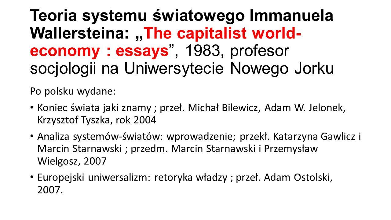 """Teoria systemu światowego Immanuela Wallersteina: """"The capitalist world- economy : essays"""", 1983, profesor socjologii na Uniwersytecie Nowego Jorku Po"""