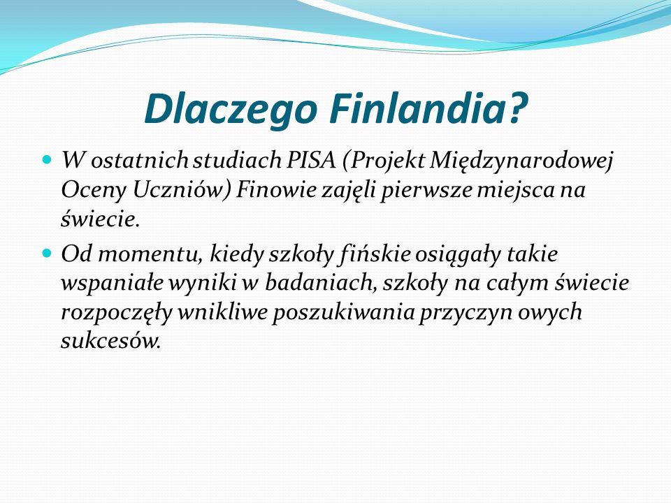 Dlaczego Finlandia? W ostatnich studiach PISA (Projekt Międzynarodowej Oceny Uczniów) Finowie zajęli pierwsze miejsca na świecie. Od momentu, kiedy sz