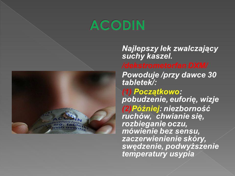 Najlepszy lek zwalczający suchy kaszel. /dekstrometorfan DXM/ Powoduje /przy dawce 30 tabletek/: (1) Początkowo: pobudzenie, euforię, wizje (2)Później