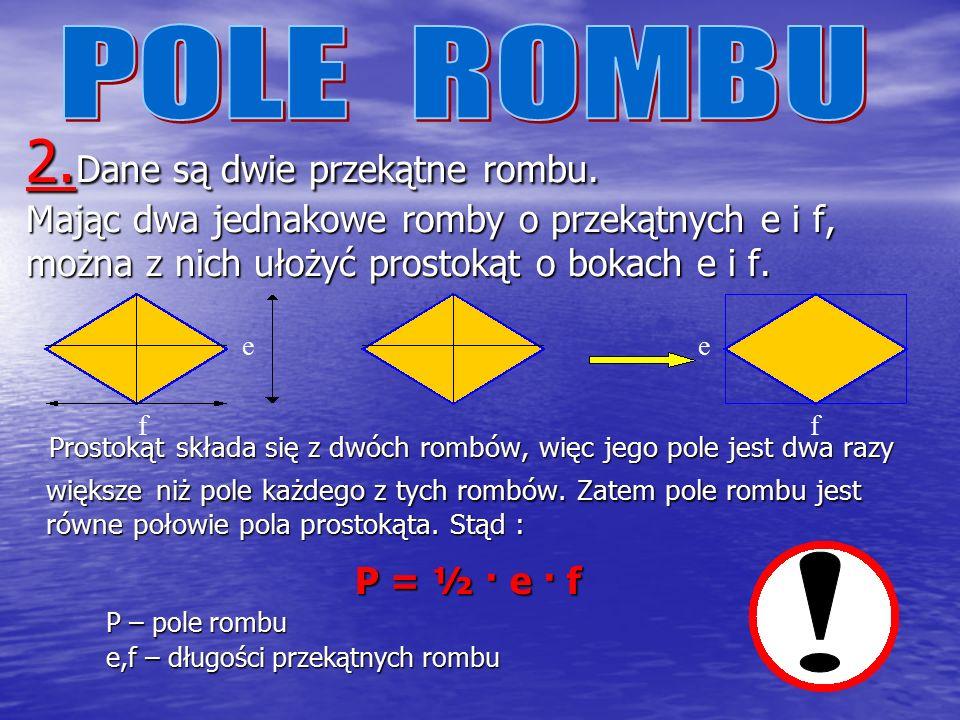 Pole rombu możemy obliczyć dwoma sposobami : 1.Ponieważ romb jest równoległobokiem, więc jego pole można obliczyć jak pole równoległoboku : P = a ·h a