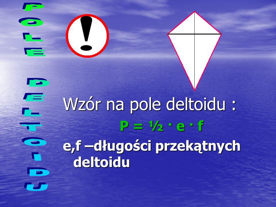 Przekątne deltoidu to odcinki |AC|=e i |BD|=f. Deltoid można podzielić na dwa trójkąty :ACD i ACB. Zatem pole deltoidu będzie sumą pól tych trójkątów.