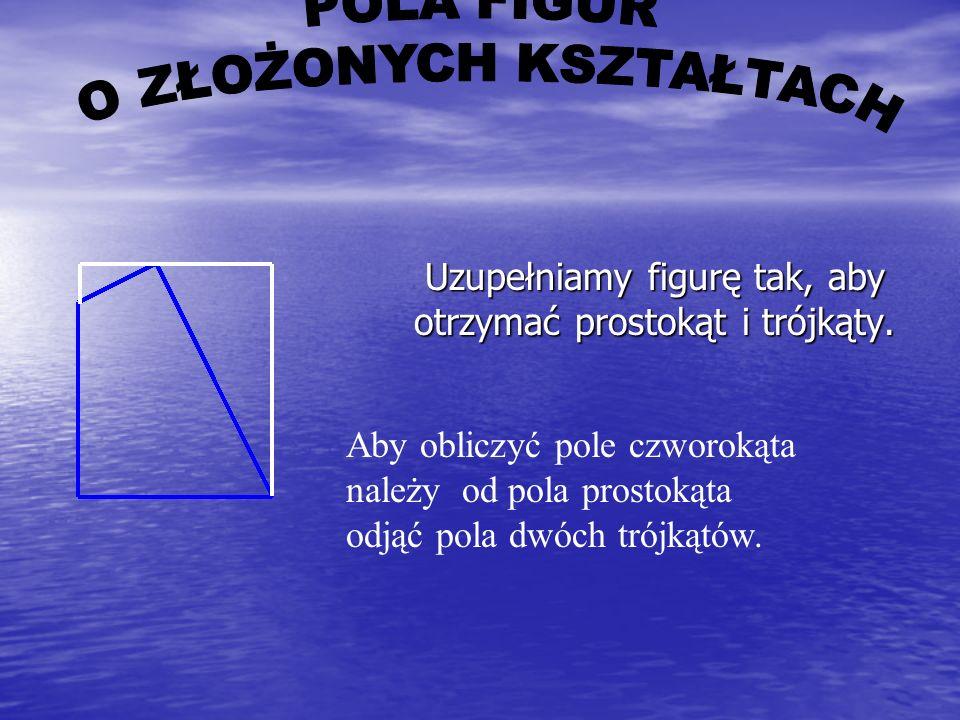 Pole figury, do której nie da się zastosować żadnego z podanych wzorów można obliczyć na dwa sposoby : Pole figury, do której nie da się zastosować ża