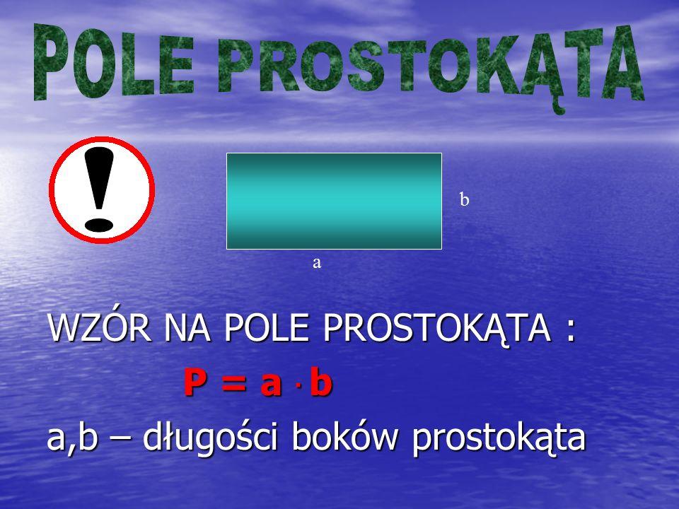 WZÓR NA POLE PROSTOKĄTA : P = a · b P = a · b a,b – długości boków prostokąta a b