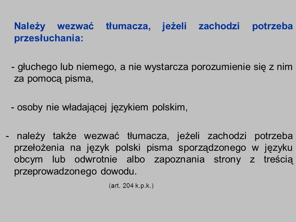 Należy wezwać tłumacza, jeżeli zachodzi potrzeba przesłuchania: - głuchego lub niemego, a nie wystarcza porozumienie się z nim za pomocą pisma, - osoby nie władającej językiem polskim, - należy także wezwać tłumacza, jeżeli zachodzi potrzeba przełożenia na język polski pisma sporządzonego w języku obcym lub odwrotnie albo zapoznania strony z treścią przeprowadzonego dowodu.