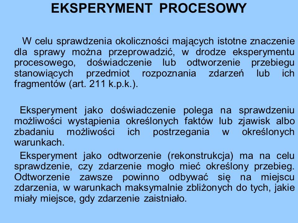 EKSPERYMENT PROCESOWY W celu sprawdzenia okoliczności mających istotne znaczenie dla sprawy można przeprowadzić, w drodze eksperymentu procesowego, doświadczenie lub odtworzenie przebiegu stanowiących przedmiot rozpoznania zdarzeń lub ich fragmentów (art.