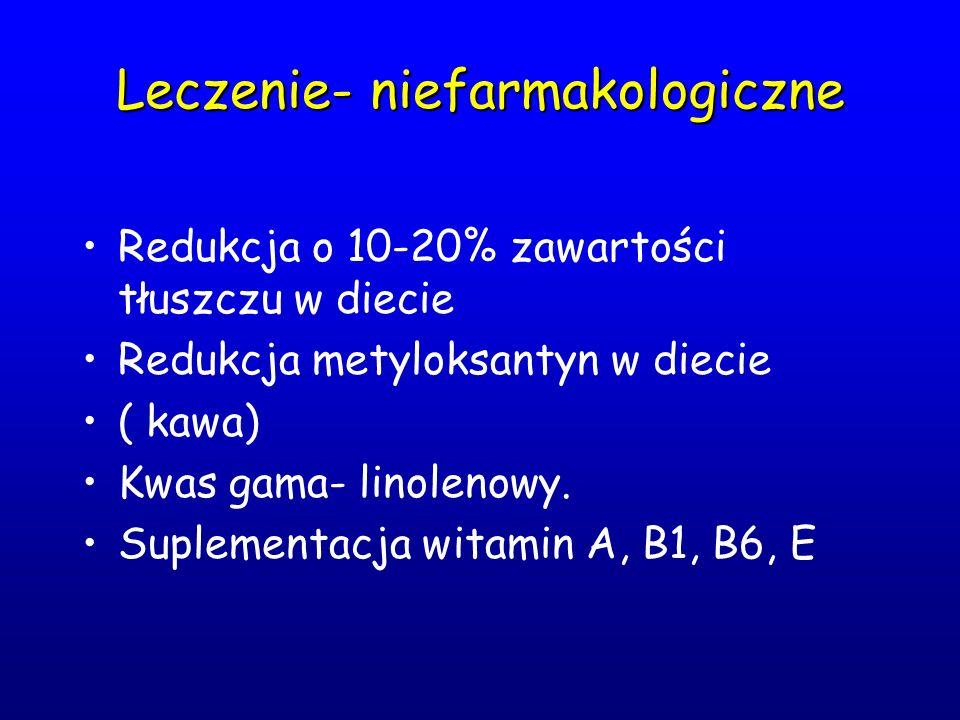 Leczenie- niefarmakologiczne Redukcja o 10-20% zawartości tłuszczu w diecie Redukcja metyloksantyn w diecie ( kawa) Kwas gama- linolenowy. Suplementac