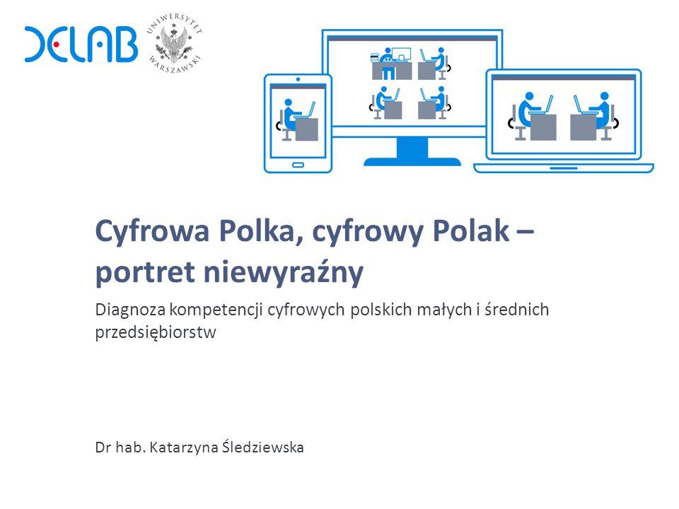 Cyfrowa Polka, cyfrowy Polak – portret niewyraźny Dr hab. Katarzyna Śledziewska Diagnoza kompetencji cyfrowych polskich małych i średnich przedsiębior