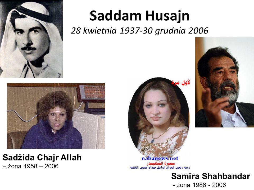 Saddam Husajn 28 kwietnia 1937-30 grudnia 2006 Samira Shahbandar - żona 1986 - 2006 Sadżida Chajr Allah – żona 1958 – 2006