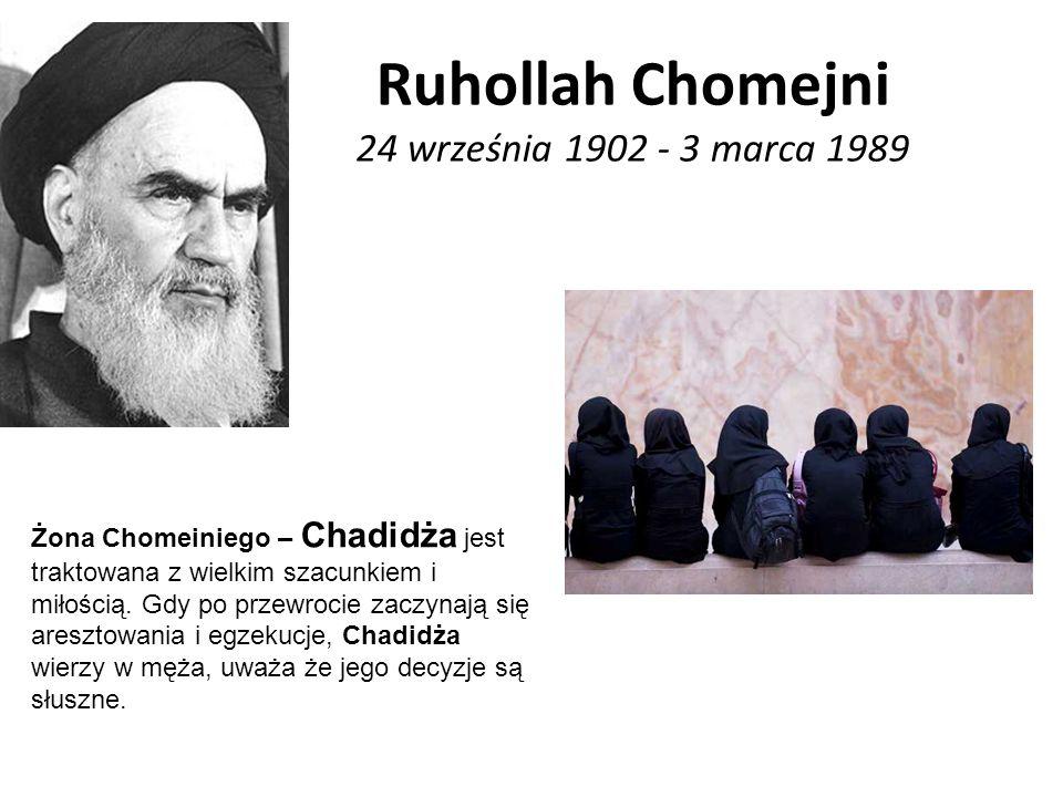 Ruhollah Chomejni 24 września 1902 - 3 marca 1989 Żona Chomeiniego – Chadidża jest traktowana z wielkim szacunkiem i miłością. Gdy po przewrocie zaczy